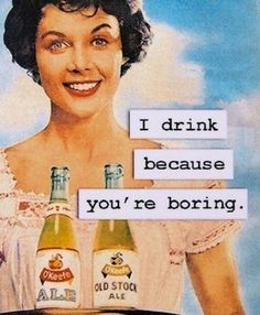 I drink because you're boring.