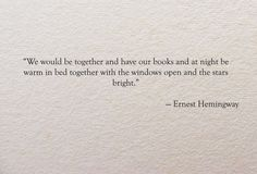 We would be together and have our books and at night be warm in bed together with the windows open and the stars bright. ~Earnest Hemingway