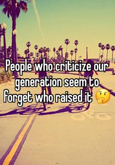 People who criticize our generation seem to forget who raised it