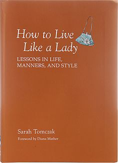 How to Live Like a Lady Book The perfect guide for the modern woman who wants not only to act like a lady, but to live like one as well. This book shows how to walk, talk, eat, and dress with style, helping to build self-confidence and gain respect. Modern life may be increasingly frenetic, but the qualities of a true lady are timeless.