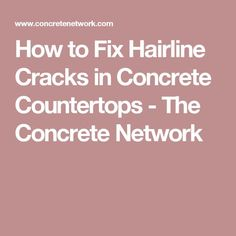 How to Fix Hairline Cracks in Concrete Countertops - The Concrete Network