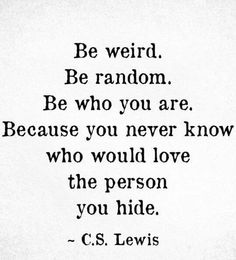 Quote - Be weird. Be random. Be who you are. Because you never know who would love the person you hide. Quotable Quotes, Book Quotes, Me Quotes, Motivational Quotes, Inspirational Quotes, Friend Quotes, Coffee Quotes, Happy Quotes, Qoutes