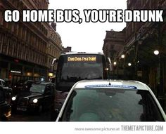 Go home drunk bus, you're drunk! Choo Chooooo...