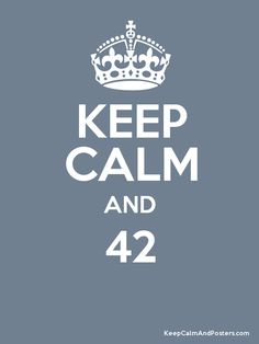 Keep Calm and 42. Because it is the answer to life, the universe, and everything.