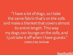 "35 Decorating Secrets from Top Interior Designers --> this is GENIUS  ""I have a lot of dogs, so I take the same fabric that's on the sofa and make a blanket that covers almost the entire length. This way, my dogs can lounge on the sofa, and I just take it off when I have guests."" - Carolyne Roehm"