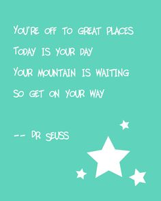You're off to great places. Dr. Seuss Quote