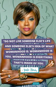 """""""Do not live someone else's life and someone else's idea of what womanhood is. Womanhood is you. Womanhood is everything that's inside of you."""" -Viola Davis"""