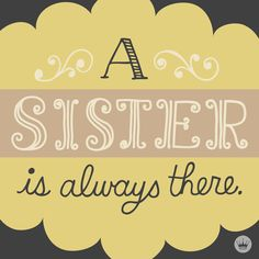 Quote for your very first friend, your sister.