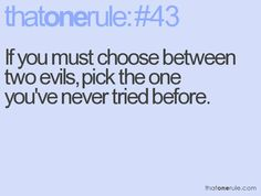 If you must choose between two evils, pic the one you've never tried before.