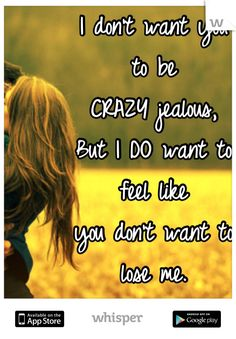 I don't want you  to be CRAZY jealous, But I DO want to  feel like you don't want to lose me.