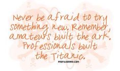 Never be afriad to do something new