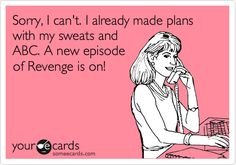Sorry, I can't. I already made plans with my sweats and ABC. A new episode of Revenge is on!