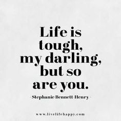 """""""Life is tough my darling but so are you."""" — Stephanie Bennett Henry"""
