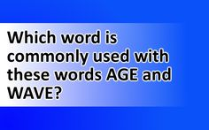 Which word is commonly used with these words AGE and WAVE?