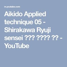Aikido Applied technique 05 - Shirakawa Ryuji sensei 合気道 白川竜次 先生 - YouTube
