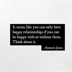 It seems like you can only have happy relationships if you can be happy with or without them.  Think about it. - Horacio Jones