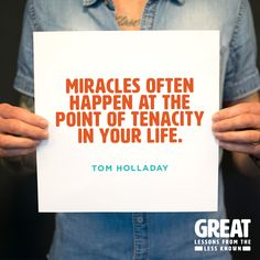 Miracles often happen at the point of tenacity in your life. -Tom Holladay, Saddleback Church