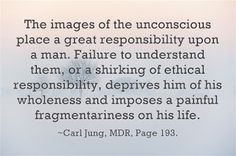 The images of the unconscious place a great responsibility upon a man. Failure to understand them, or a shirking of ethical responsibility, deprives him of his wholeness and imposes a painful fragmentariness on his life. ~Carl Jung, MDR, Page 193.