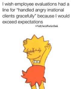 """I wish employee evaluations had a line for """"Handled angry, irrational clients gracefully."""" Because I would exceed expectations! Work Jokes, Work Funnies, Social Work Humor, Evaluation Employee, Nursing Memes, Nursing Quotes, Therapy Humor, Facebook Quotes, Instagram Funny"""