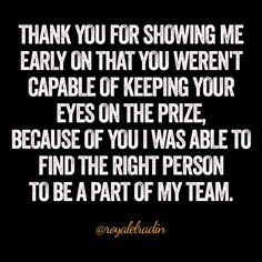 THANK YOU FOR SHOWING ME  EARLY ON THAT YOU WEREN'T  CAPABLE OF KEEPING YOUR  EYES ON THE PRIZE, BECAUSE OF YOU I WAS ABLE TO  FIND THE RIGHT PERSON  TO BE A PART OF MY TEAM.