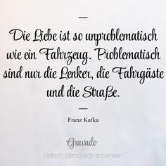 """""""Die Liebe ist so unproblematisch wie ein Fahrzeug. Problematisch sind die Lenker, die Fahrgäste und die Straße."""" - Franz Kafka"""