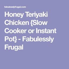 Honey Teriyaki Chicken {Slow Cooker or Instant Pot} - Fabulessly Frugal