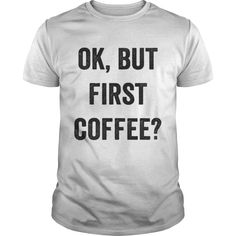 OK BUT FIRST COFFEE T-Shirts, Hoodies, Sweaters