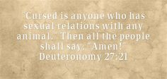 Cursed is anyone who has sexual relations with any animal. Then all the people shall say, Amen! Deuteronomy 27:21