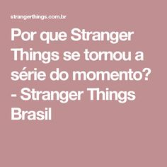 Por que Stranger Things se tornou a série do momento? - Stranger Things Brasil