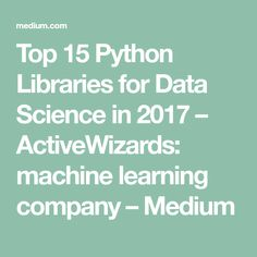 Top 15 Python Libraries for Data Science in 2017 – ActiveWizards: machine learning company – Medium
