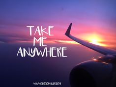 """""""Take me anywhere."""" - Travel quotes"""