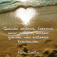 If we are in love, we are making love the whole time, even when we are not. Paulo Coelho