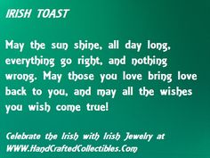 Irish Toast May the sun shine all the day long, everything go right and nothing go wrong. May those you love bring love back to you and may all the wishes you wish come true.  Sterling silver Celtic necklaces and irish necklaces at http://www.handcraftedcollectibles.com/