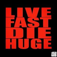 Live fast Die Huge