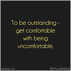 """To be outstanding – get comfortable with being uncomfortable."" – Alrik Koudenburg"