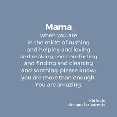 Remember this! Mama, when you are in the midst of rushing and helping and loving and making and comforting and finding and cleaning and soothing, please know: you are more than enough. You are amazing!