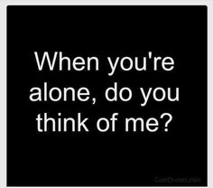 When Your Alone, Do You Think Of Me ?