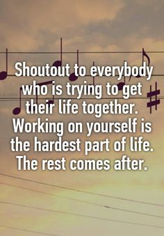 Shoutout to everybody who is trying to get their life together. Working on yourself is the hardest part of life. The rest comes after.