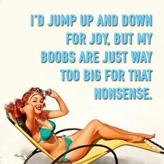I'd jump up and down for joy, but my boobs are just way too big for that nonsense.