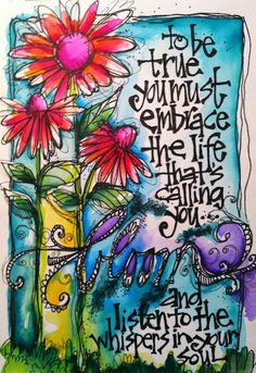 To be true, you must embrace the life that is calling you, bloom, and listen to the whispers in your soul.
