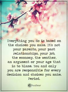 quotes everything you do is based on the choices you make. It's not your parents, your past relationships your job