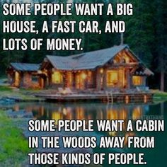 Some people want a big house, a fast car, and lots of money. Some people want a cabin in the woods away from those kinds of people. I want the cabin in the woods Great Quotes, Funny Quotes, Inspirational Quotes, Funny Pics, Funny Memes, Motivational Quotes, Hilarious, Thats The Way, That Way