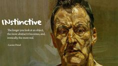 """The longer you look at an object, the more abstract it becomes, and, ironically,the more real.   ""- Lucian Freud"