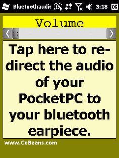 BluetoothaudioVolume©  This program allows you to use a Bluetooth earpiece that *doesn't* have and A2DP audio service profile as an A2DP audio profile headset and also has a custom volume control. Simply tap the button while the Bluetooth earpiece is on and the program will re-direct the audio from your PocketPC to the Bluetooth headset. You can change the bluetooth volume via the slider.  http://www.cebeans.com/bluetoothaudiovolumep.htm