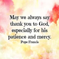 """Pope Francis - """"May we always say thank you to God, especially for his patience and mercy."""""""