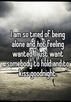 """Someone from Roxana posted a whisper, which reads """"I am so tired of being alone and not feeling wanted. I just want somebody to hold and to kiss goodnight. Hurt Quotes, Sad Quotes, Quotes To Live By, Inspirational Quotes, So Tired Quotes, Tired Of Being Alone, Being Alone Quotes, Being Single Quotes, Lonely Quotes Relationship"""