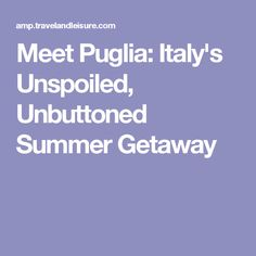Meet Puglia: Italy's Unspoiled, Unbuttoned Summer Getaway