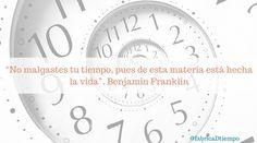 """""""No malgastes tu tiempo, pues de esta materia está hecha la vida"""". Benjamin Franklin"""