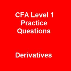 There are no easy-outs in the CFA certification exam and Derivatives topic has also no exception. You need to have some effective strategies which get you through the exam and Free Online CFA Level 1 Practice Questions-34 Multiple Choice Questions on Derivatives is something special we would love to recommend for you.