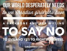"""""""Our world desperately needs to see Christian girls who have a backbone and are willing to say no to evil and yes to righteousness."""" @girldefined"""
